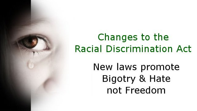 Changes to the Racial Discrimination Act promoting bigotry and hate not freedom